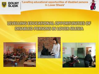 LEVELLING EDUCATIONAL OPPORTUNITIES OF DISABLED PERSONS IN LOVER SILESIA