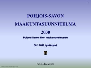 POHJOIS-SAVON MAAKUNTASUUNNITELMA 2030 Pohjois-Savon liiton maakuntavaltuuston