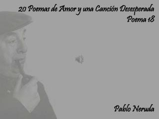 20 Poemas de Amor y una Canción Desesperada Poema 18