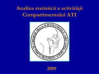 Analiza statistic ă  a activit ă ţ ii C ompartimentului ATI