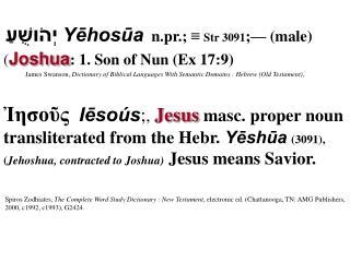 Yēhosūa n.pr.; ≡  Str 3091 ;— (male) יְהֹושֻׁעַ ( Joshua : 1. Son of Nun (Ex 17:9)