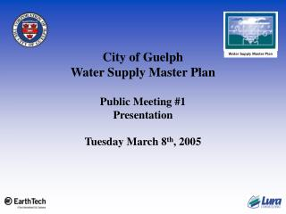 City of Guelph Water Supply Master Plan Public Meeting #1 Presentation Tuesday March 8 th , 2005