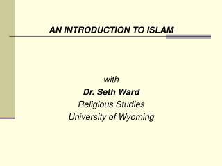 AN INTRODUCTION TO ISLAM with Dr. Seth Ward Religious Studies University of Wyoming