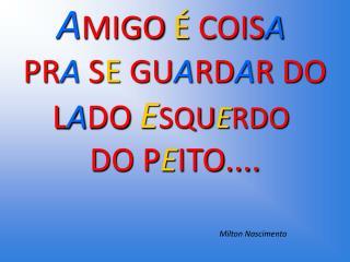 A MIGO  É  COIS A PR A  S E  GU A RD A R DO L A DO  E SQU E RDO  DO P E ITO....