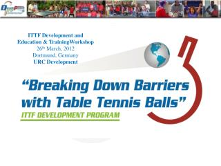 ITTF Development and  Education & TrainingWorkshop 26 th  March, 2012 Dortmund, Germany