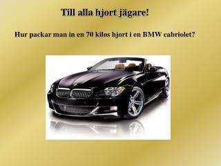 Till alla hjort jägare ! Hur packar man in en 70 kilos hjort i en BMW cabriolet?