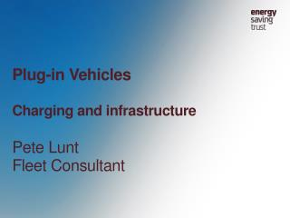 Plug-in Vehicles Charging and infrastructure Pete Lunt Fleet Consultant