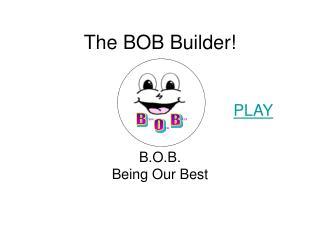 The BOB Builder!