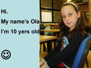 Hi.  My name 's  Ola. I'm 10 yers old.