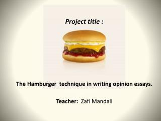 Project  title  : The  Hamburger  technique in writing opinion essays . Teacher : Zafi Mandali