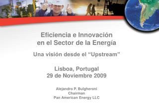 """Eficiencia e Innovación en el Sector de la Energía Una visión desde el """"Upstream"""" Lisboa, Portugal"""