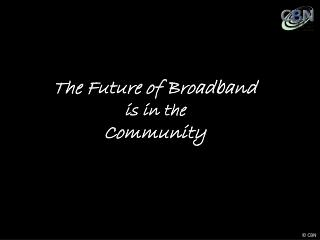 The Future of Broadband  is in the  Community