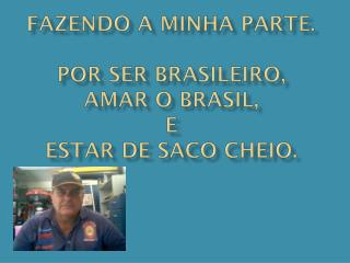 FAZENDO A MINHA PARTE. POR SER BRASILEIRO, AMAR O BRASIL, E ESTAR DE SACO CHEIO.