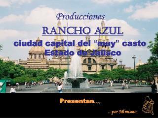 """Producciones Rancho Azul ciudad capital del  """" muy """"  casto       Estado de Jalisco Presentan …"""