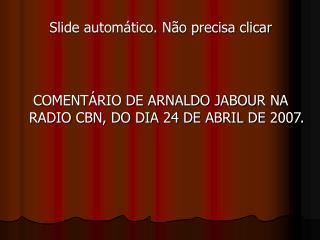 COMENTÁRIO DE ARNALDO JABOUR NA RADIO CBN, DO DIA 24 DE ABRIL DE 2007.