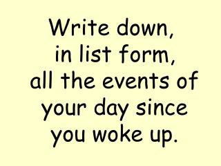Write down,      in list form,     all the events of your day since you woke up.