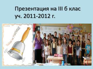 Презентация на  III  б клас уч. 2011-2012 г.