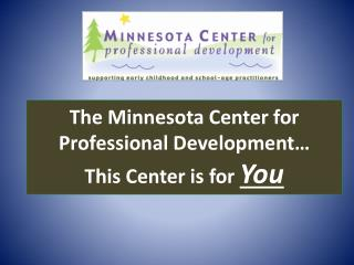 The Minnesota Center for Professional Development… This Center is for  You