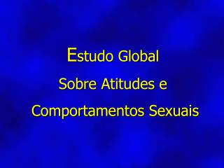 E studo Global Sobre Atitudes e  Comportamentos Sexuais