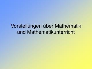 Vorstellungen  ber Mathematik und Mathematikunterricht