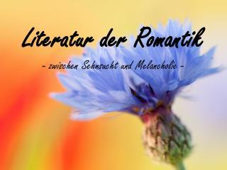 Literatur der Romantik  - zwischen Sehnsucht und Melancholie -