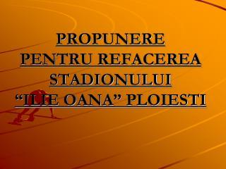 """PROPUNERE   PENTRU REFACEREA STADIONULUI  """"ILIE OANA"""" PLOIESTI"""