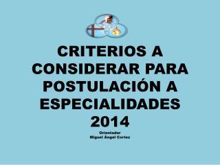 CRITERIOS A CONSIDERAR PARA POSTULACIÓN A ESPECIALIDADES 2014 Orientador  Miguel Ángel Cortez