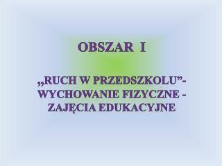 """OBSZAR  I  ,, RUCH W PRZEDSZKOLU""""- WYCHOWANIE FIZYCZNE - ZAJĘCIA EDUKACYJNE"""