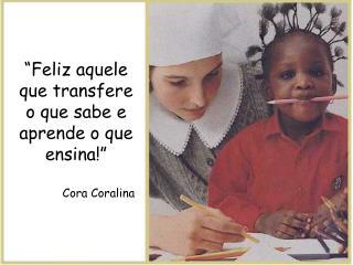 """""""Feliz aquele que transfere o que sabe e aprende o que ensina!"""" Cora Coralina"""