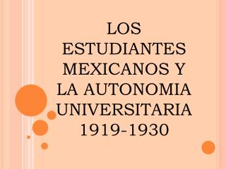 LOS ESTUDIANTES MEXICANOS Y LA AUTONOMIA UNIVERSITARIA 1919-1930
