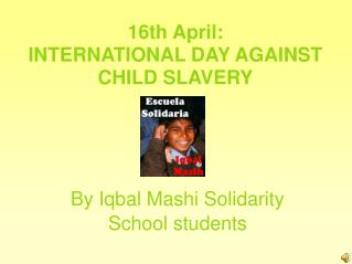 16th April:  INTERNATIONAL DAY AGAINST CHILD SLAVERY