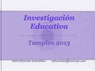 Investigación Educativa Tampico 2013 Nora Elizondo Schmelkes        nelizondos@hotmail