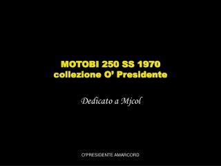MOTOBI 250 SS 1970 collezione O  Presidente