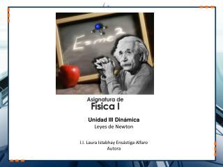Unidad III Dinámica Leyes de Newton I.I. Laura Istabhay Ensástiga Alfaro Autora