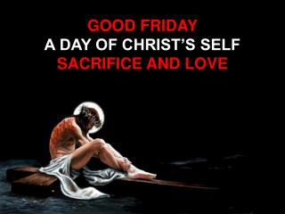 GOOD FRIDAY A DAY OF CHRIST'S SELF  SACRIFICE AND LOVE