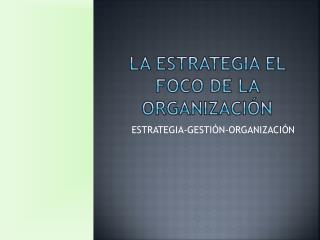 La estrategia el foco de la organización