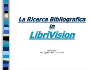 La Ricerca Bibliografica in LibriVision Febbraio 2007 Testo e grafica: Maria Lucia Peduto
