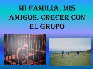 Mi Familia, mis Amigos. Crecer con el Grupo
