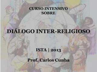 CURSO INTENSIVO SOBRE  DIÁLOGO INTER-RELIGIOSO ISTA | 2013 Prof. Carlos Cunha