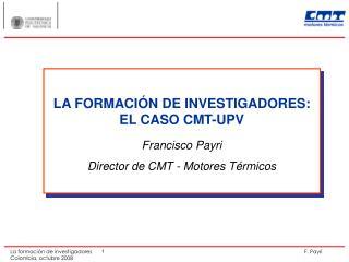 LA FORMACIÓN DE INVESTIGADORES: EL CASO CMT-UPV Francisco Payri Director de CMT - Motores Térmicos