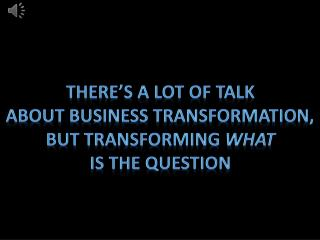 There's a lot of talk about business transformation, But transforming  what Is the question