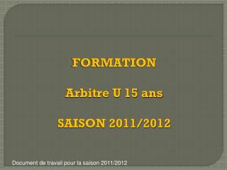 FORMATION Arbitre U 15 ans SAISON 2011/2012