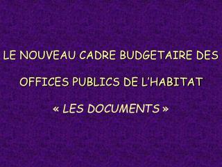 LE NOUVEAU CADRE BUDGETAIRE DES OFFICES PUBLICS DE L'HABITAT « LES DOCUMENTS »
