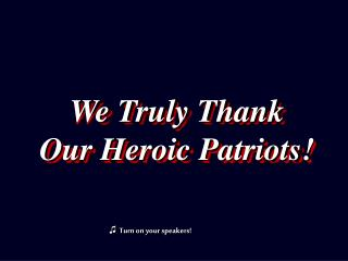 We Truly Thank Our Heroic Patriots!