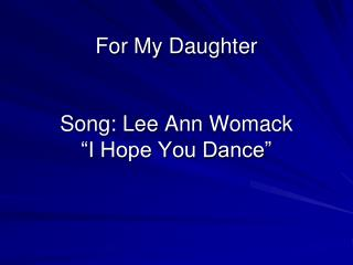 For My Daughter Song: Lee Ann Womack �I Hope You Dance�