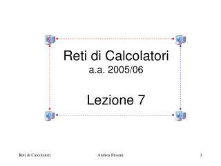 Reti di Calcolatori a.a. 2005/06 Lezione 7