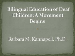 Bilingual Education of Deaf Children:�A Movement Begins� Barbara M.  Kannapell , Ph.D.�