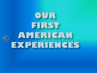 Our                       First        American Experiences