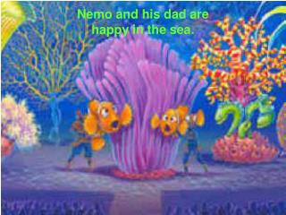 Nemo and his dad are happy in the sea.
