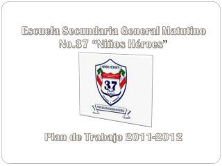 """Escuela Secundaria  General  Matutino No.37 """" Niños Héroes """"  Plan de  Trabajo  2011-2012"""